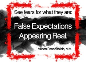 See fears for what they are: False Expectations Appearing Real. - Allison Pescosolido, M.A.