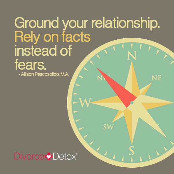 Ground your relationship. Relay on facts instead of fears. - Allison Pescosolido, M.A.
