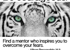 Be courageous. Find a mentor who inspires you to overcome your fears. - Allison Pescosolido, M.A.