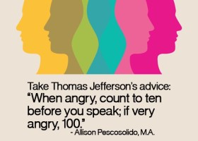"Take Thomas Jefferson's advice, ""When angry, count to ten before you speak; if very angry, 100."" - Allison Pescosolido, M.A."
