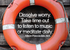 """Dissolve worry. Take time out to listen to music or meditate daily."" - Allison Pescosolido, M.A."