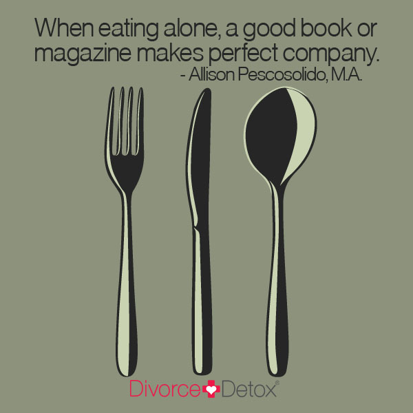 When eating alone, a good book or magazine makes perfect company. - Allison Pescosolido, M.A.
