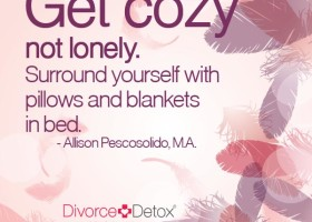 Get cozy, not lonely. Surround yourself with pillows and blankets in bed.  - Allison Pescosolido, M.A.