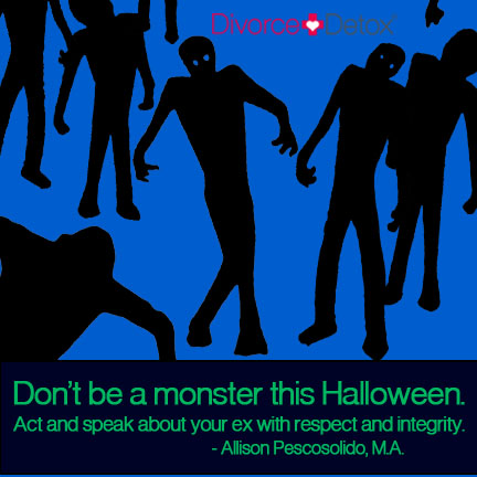 Don't be a monster this Halloween. Act and speak about your ex with respect and integrity. - Allison Pescosolido, M.A.