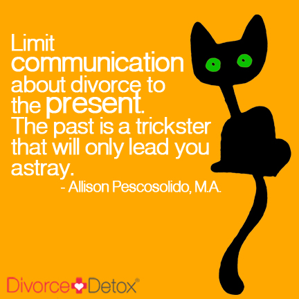 Limit communication about divorce to the present. The past is a trickster that will only lead you astray. - Allison Pescosolido, M.A.