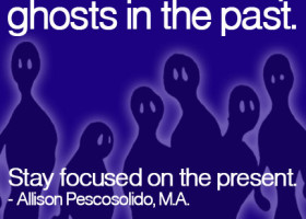 Leave relationship ghosts in the past. Stay focused on the present. - Allison Pescosolido, M.A.