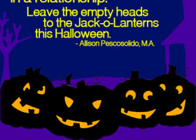 Be clear on what you want in a relationship. Leave the empty heads to the Jack-o-Lanterns this Halloween. - Allison Pescosolido, M.A.