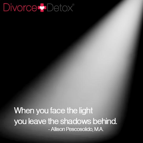 When you face the light you leave the shadows behind. - Allison Pescosolido, M.A.