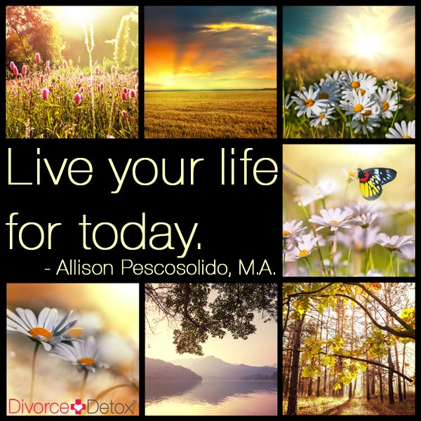 Live your life for today. - Allison Pescosolido, M.A.