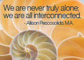 We are never truly alone; we are all interconnected. - Allison Pescosolido, M.A.