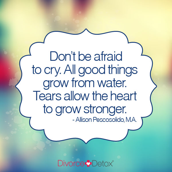 Don't be afraid to cry. All good things come from water. Tears allow the heart to grow stronger. - Allison Pescosolido, M.A.